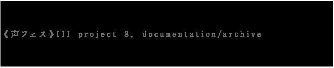 ドキュメンテーションアーカイブのみち 《声フェス》III project 8. documentation/archive